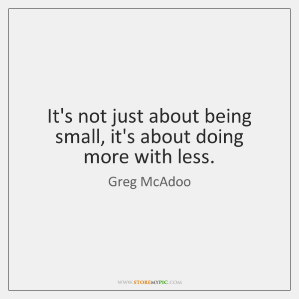 It's not just about being small, it's about doing more with less.