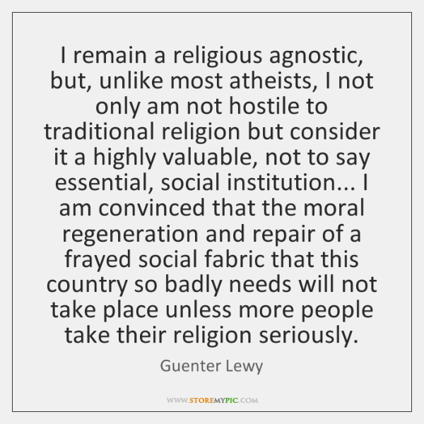 I remain a religious agnostic, but, unlike most atheists, I not only ...
