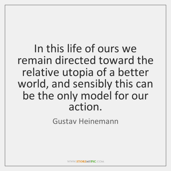 In this life of ours we remain directed toward the relative utopia ...