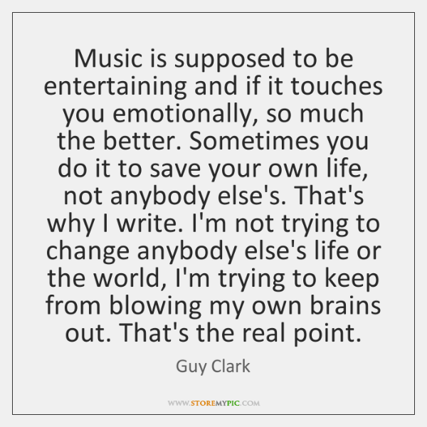 Music is supposed to be entertaining and if it touches you emotionally, ...