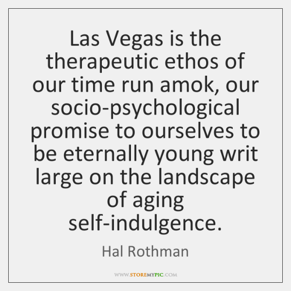 Las Vegas is the therapeutic ethos of our time run amok, our ...