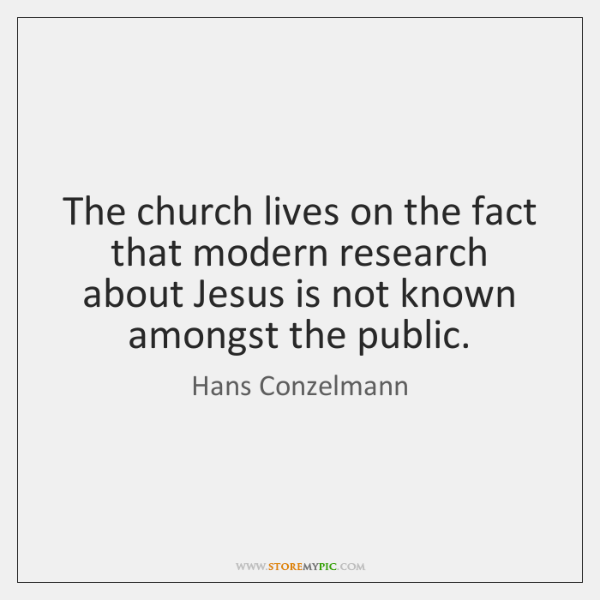 The church lives on the fact that modern research about Jesus is ...