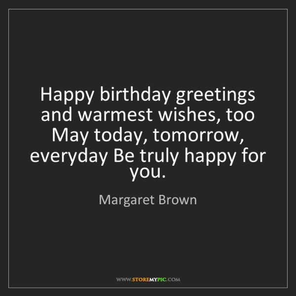Margaret Brown: Happy birthday greetings and warmest wishes, too May...