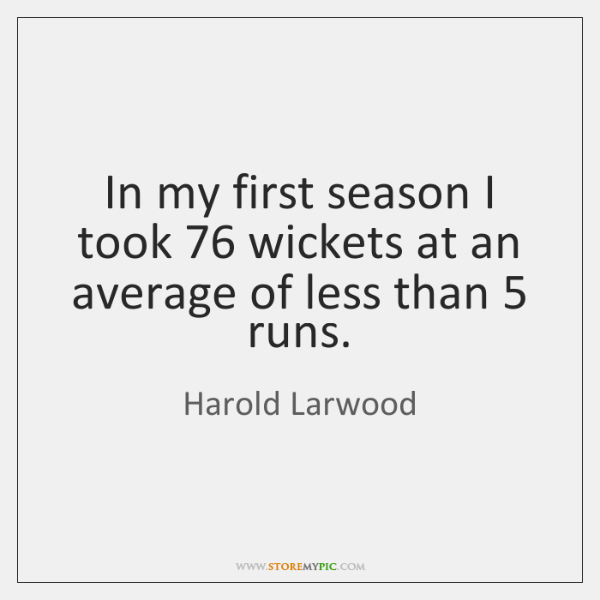 In my first season I took 76 wickets at an average of less ...