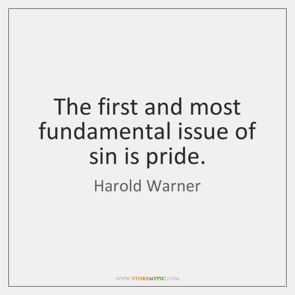 The first and most fundamental issue of sin is pride.