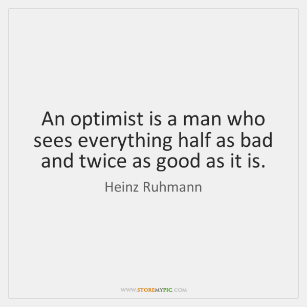 An optimist is a man who sees everything half as bad and ...