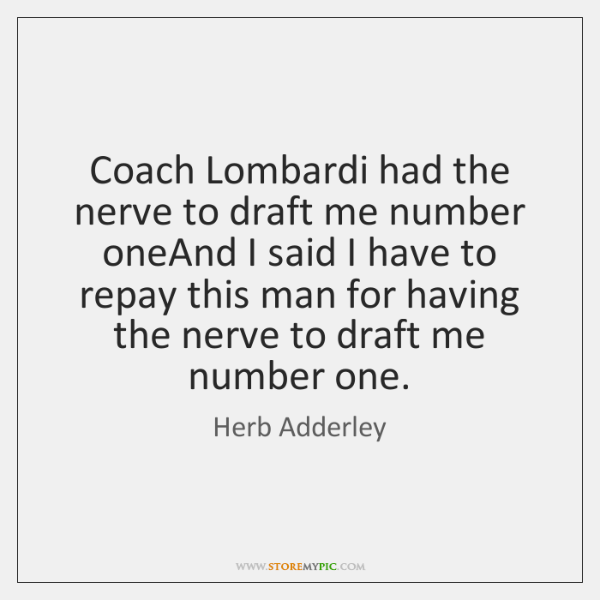 Coach Lombardi had the nerve to draft me number oneAnd I said ...
