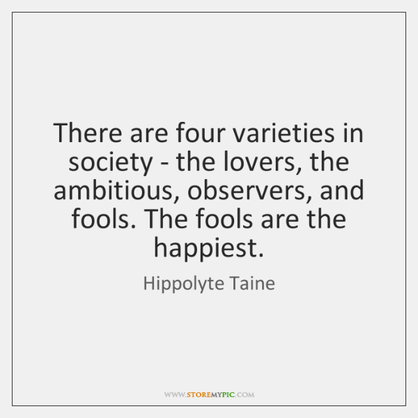 There are four varieties in society - the lovers, the ambitious, observers, ...