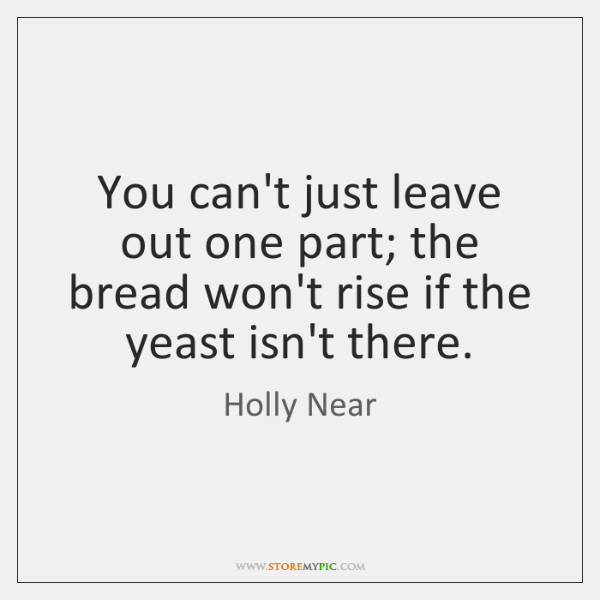 You can't just leave out one part; the bread won't rise if ...