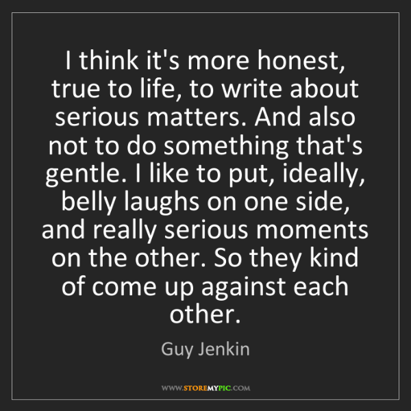 Guy Jenkin: I think it's more honest, true to life, to write about...