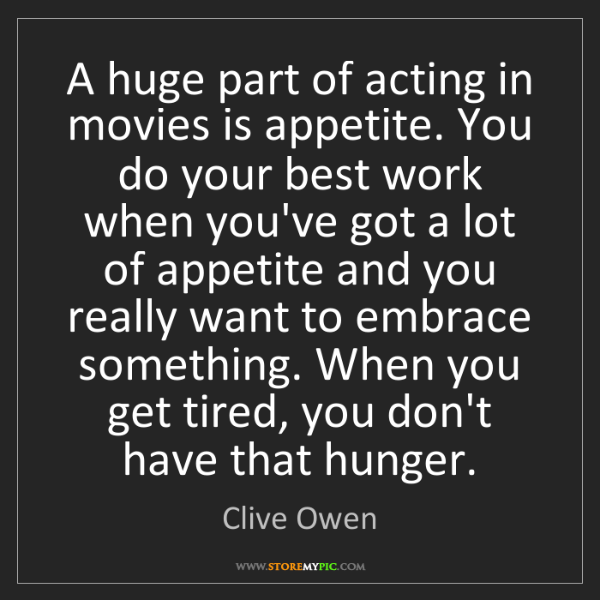 Clive Owen: A huge part of acting in movies is appetite. You do your...