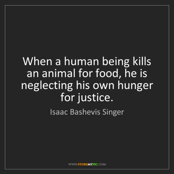Isaac Bashevis Singer: When a human being kills an animal for food, he is neglecting...