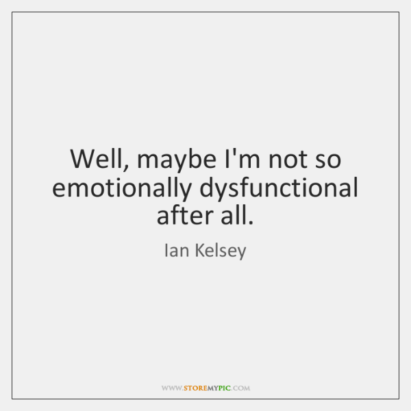 Well, maybe I'm not so emotionally dysfunctional after all.