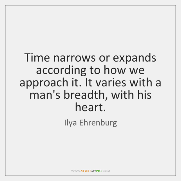 Time narrows or expands according to how we approach it. It varies ...