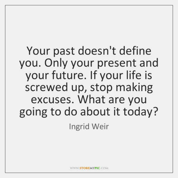 Your Past Doesnt Define You Only Your Present And Your Future If