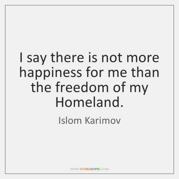 I say there is not more happiness for me than the freedom ...