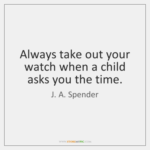 Always take out your watch when a child asks you the time.