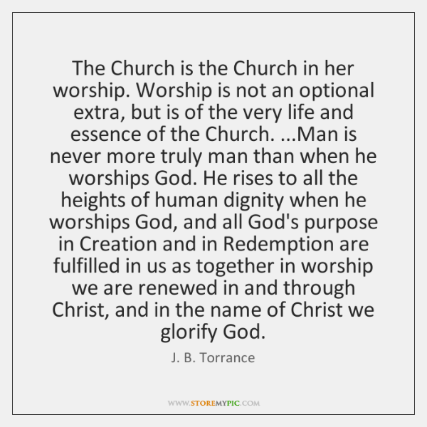 The Church is the Church in her worship. Worship is not an ...