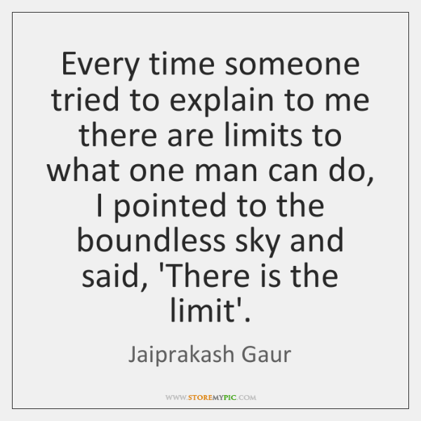 Every time someone tried to explain to me there are limits to ...