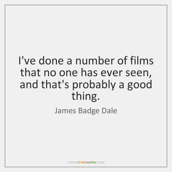 I've done a number of films that no one has ever seen, ...