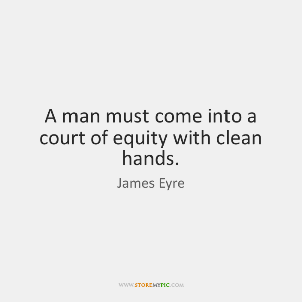 A man must come into a court of equity with clean hands.