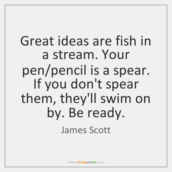 Great ideas are fish in a stream. Your pen/pencil is a ...
