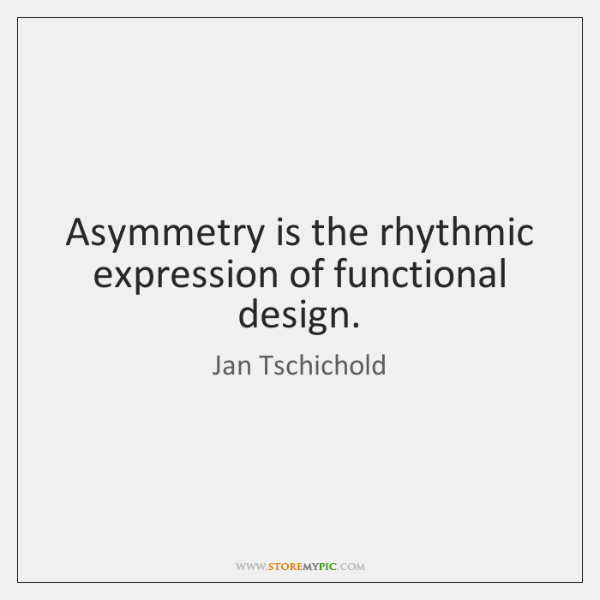 Asymmetry is the rhythmic expression of functional design.