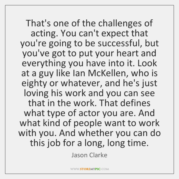 That's one of the challenges of acting. You can't expect that you're ...