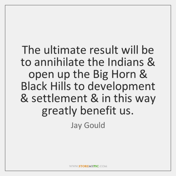 The ultimate result will be to annihilate the Indians & open up the ...
