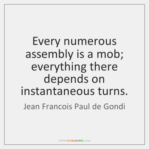 Every numerous assembly is a mob; everything there depends on instantaneous turns.