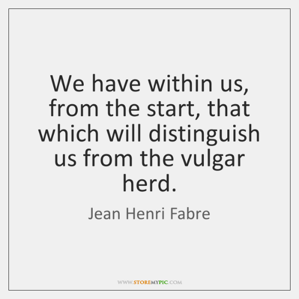 We have within us, from the start, that which will distinguish us ...