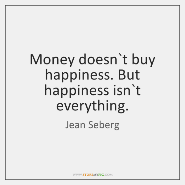 Money doesn`t buy happiness. But happiness isn`t everything.