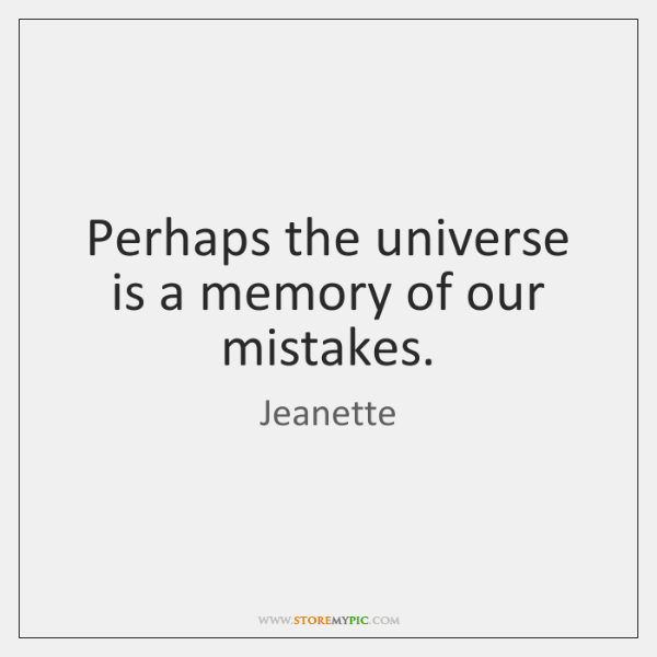 Perhaps the universe is a memory of our mistakes.