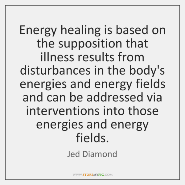 Energy healing is based on the supposition that illness results from disturbances ...