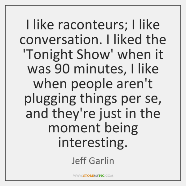I like raconteurs; I like conversation. I liked the 'Tonight Show' when ...