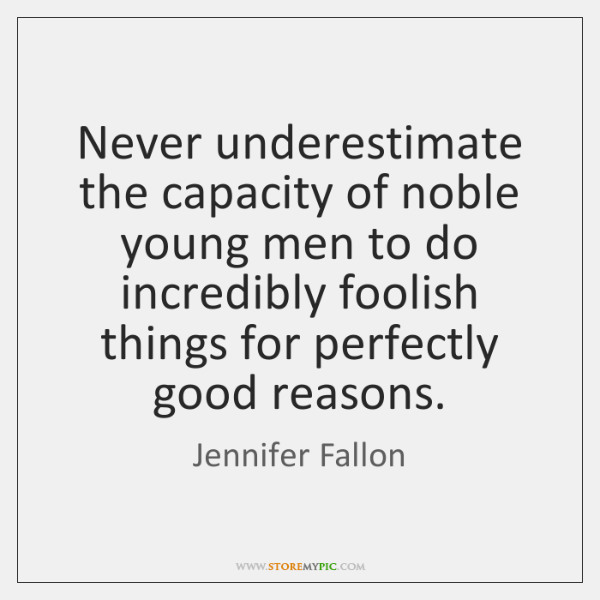 Never underestimate the capacity of noble young men to do incredibly foolish ...