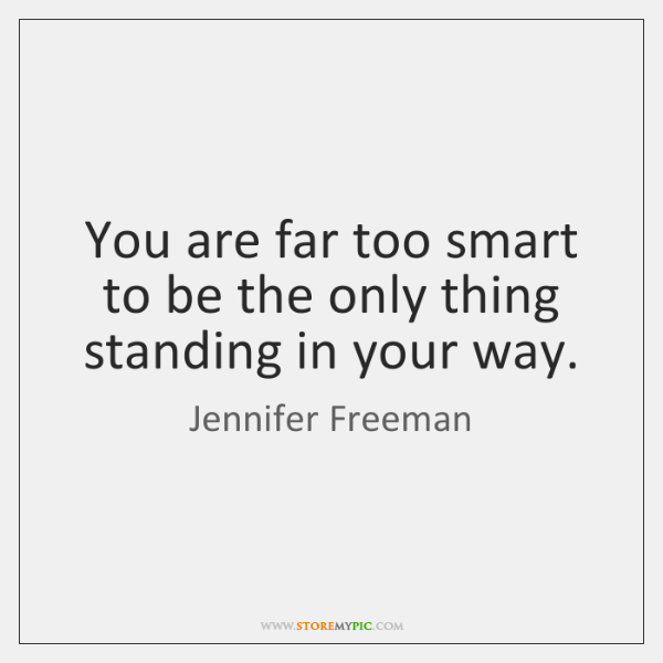 You are far too smart to be the only thing standing in ...
