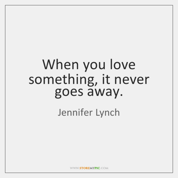 When you love something, it never goes away.