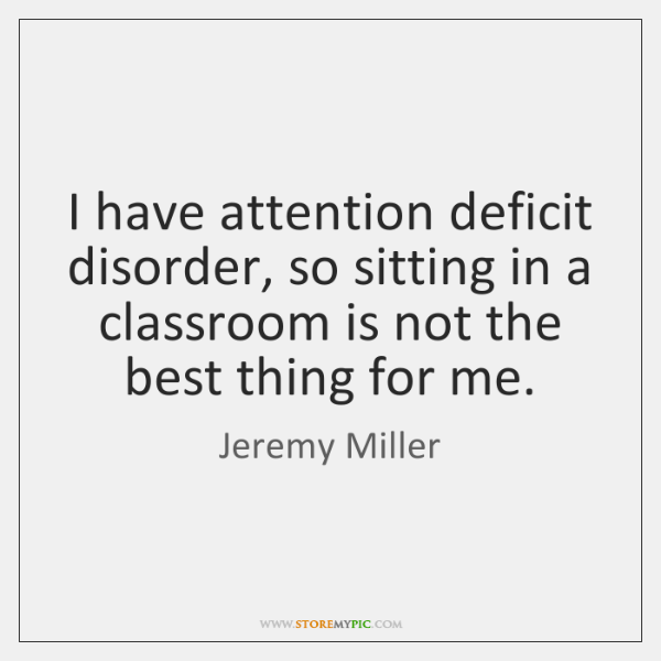 I have attention deficit disorder, so sitting in a classroom is not ...