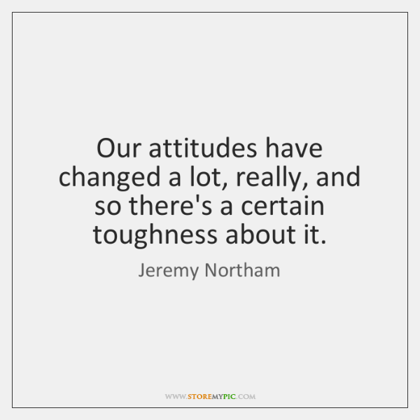 Our attitudes have changed a lot, really, and so there's a certain ...