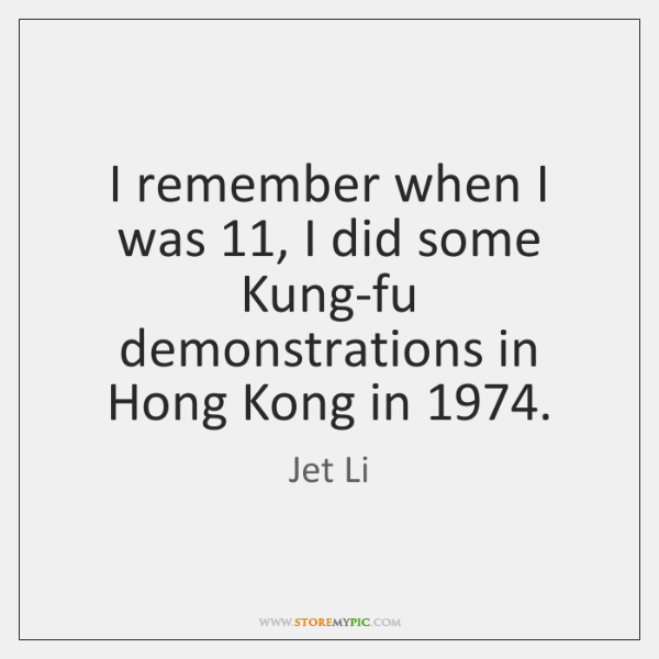 I remember when I was 11, I did some Kung-fu demonstrations in Hong ...