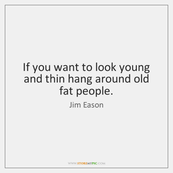 If you want to look young and thin hang around old fat ...