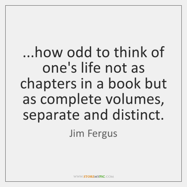 ...how odd to think of one's life not as chapters in a ...