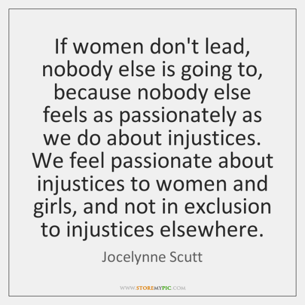If women don't lead, nobody else is going to, because nobody else ...