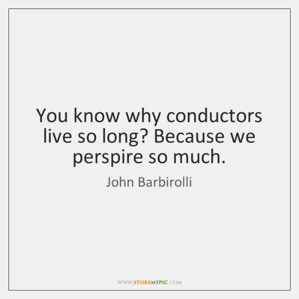 You know why conductors live so long? Because we perspire so much.