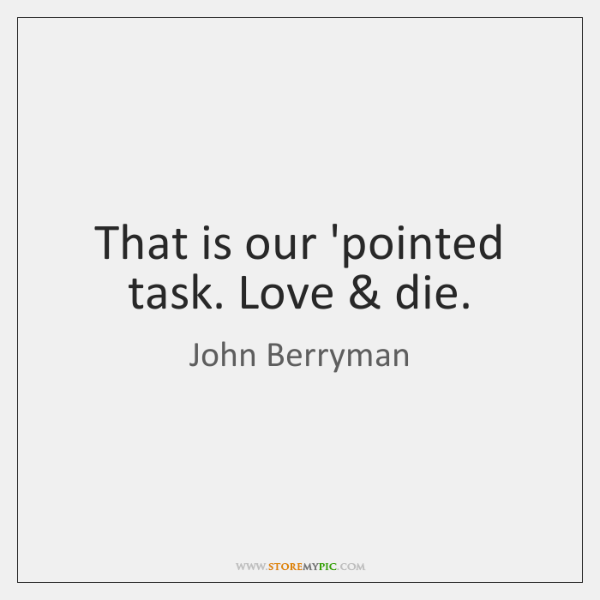 That is our 'pointed task. Love & die.