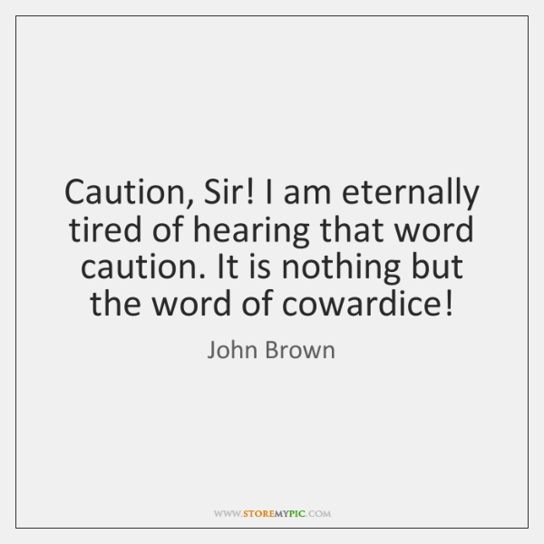 Caution, Sir! I am eternally tired of hearing that word caution. It ...