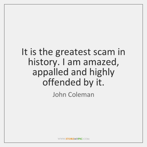 It is the greatest scam in history. I am amazed, appalled and ...
