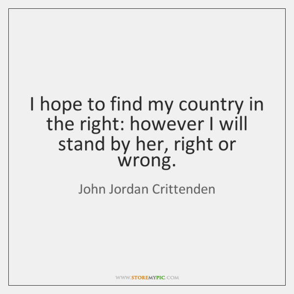 I hope to find my country in the right: however I will ...