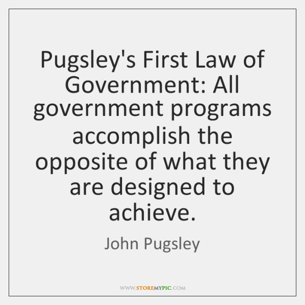 Pugsley's First Law of Government: All government programs accomplish the opposite of ...